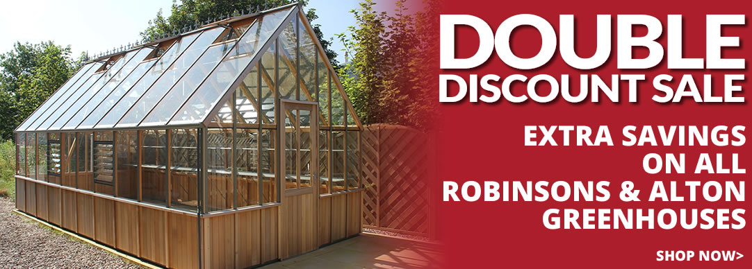 DOUBLE DISCOUNT - on ALL Robinsons and Alton Greenhouses