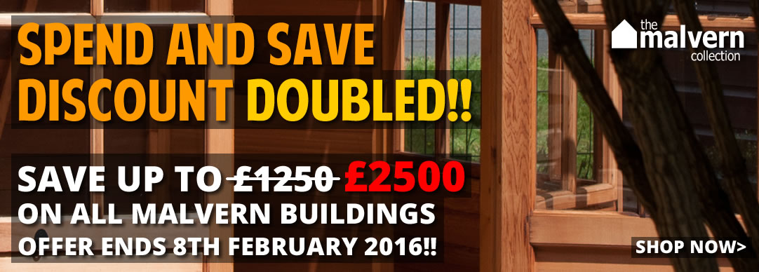 SPEND & SAVE DISCOUNT DOUBLED!! Huge Savings on all Malvern garden buildings!!