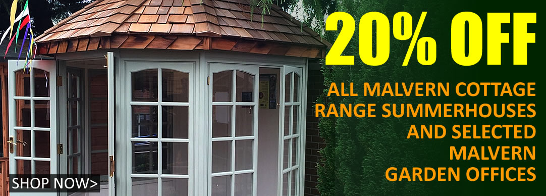 20% off ALL Malvern Cottage Range Summerhouses and selected Malvern Garden Offices